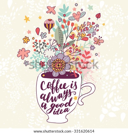 Coffee is always a good idea. Bright concept card with tea of coffee and lovely burst made of flowers, clouds, birds, hearts, air balloon, leafs and stars in vector - stock vector
