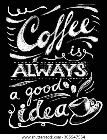 Coffee is always a good idea lettering. Coffee quotes. Hand written design. Chalkboard design. Blackboard lettering.  - stock vector