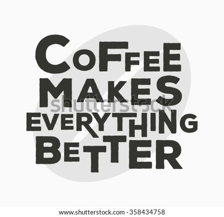 Coffee makes everything better  - typographic quote poster.