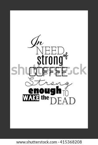 Coffee quote. In need of strong coffee - strong enough to wake the dead