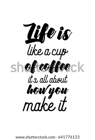 Coffee Related Illustration With Quotes. Graphic Design Lifestyle  Lettering. Life Is Like A Cup