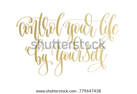 control your life by yourself - golden hand lettering inscription text, motivation and inspiration positive quote, calligraphy vector illustration