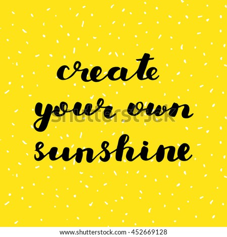 Create your own sunshine. Brush hand lettering. Inspiring quote. Motivating modern calligraphy. Can be used for home decor, posters, holiday clothes, cards and more. - stock vector