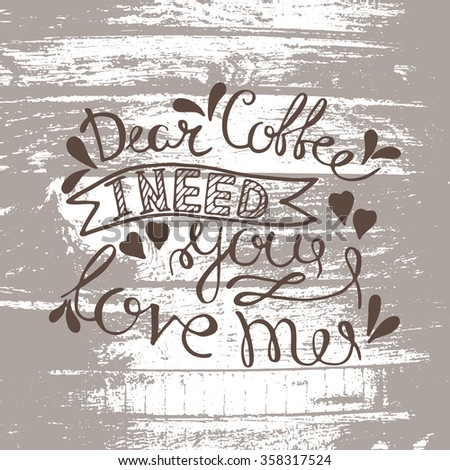 Dear coffee, i need you, love me! - unique handdrawn lettering. Great design for housewarming poster. Inspirational quote - stock vector