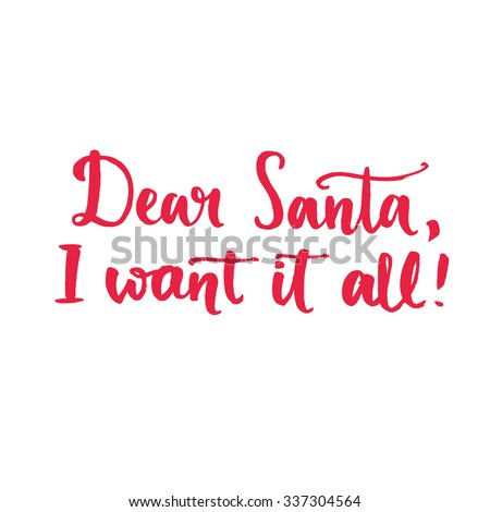 Dear Santa, I want it all. Fun saying, text for Christmas banners and advertisement. Brush typography isolated on white background - stock vector