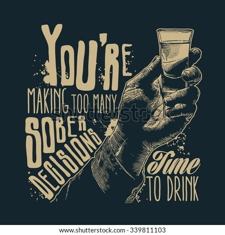 "Design t-shirt ""You're making too many sober decisions. Time to drink"" with male hand holding a shot of alcohol drink and hand-written fonts. vector illustration."