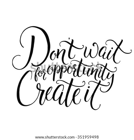Don't wait for opportunity. Create it. Motivational quote about life and business. Challenging slogan, inspirational phrase. Handwritten black ink calligraphy isolated on white background - stock vector