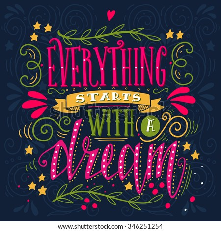 Everything starts with a dream. Inspirational quote. Hand drawn vintage illustration with hand-lettering. This illustration can be used as a print on t-shirts and bags, stationary or as a poster. - stock vector