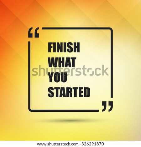 Finish What You Started - Inspirational Quote, Slogan, Saying on an Abstract Yellow, Orange Background - stock vector
