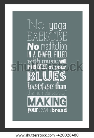 Food quote. No yoga exercise, no meditation in a chapel filled with music will rid you of your blues better than the humble task of making your own bread.