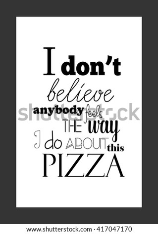 Food quote. Pizza quote. I do not believe anybody feels the way I do about this pizza.