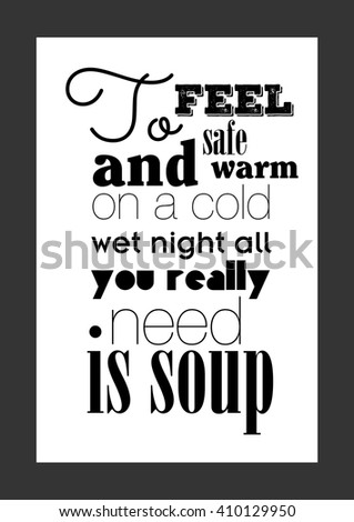 Food quote. To feel safe and warm on a cold wet night, all you really need is soup.