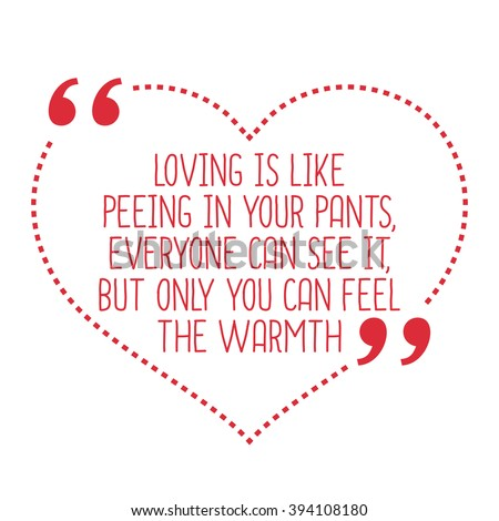 Funny Love Quote. Loving Is Like Peeing In Your Pants, Everyone Can See It