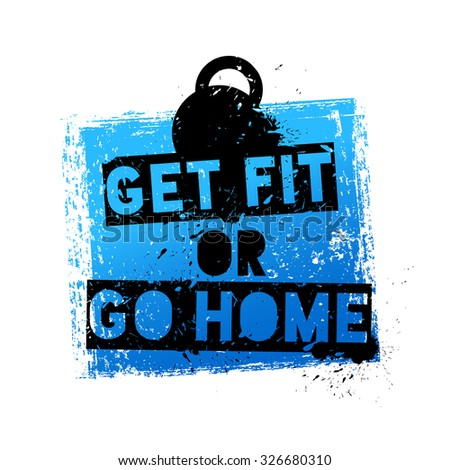 Get Fit or Go Home. Motivational and Inspirational Quote. Grunge Poster, Logo, Label for your art works.  - stock vector