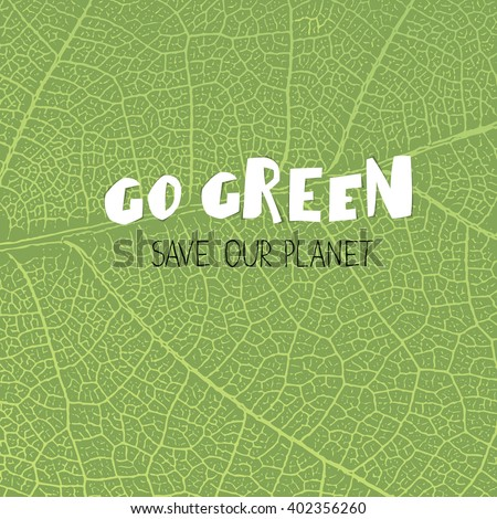 "Go Green Poster. ""Go Green. save our planet"". On green leaf texture background - stock vector"