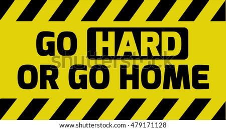 Go hard or go home sign yellow with stripes, road sign variation. Bright vivid sign with warning message.