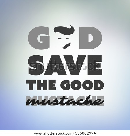 God Save The Good Mustache - Inspirational Quote, Slogan, Saying On an Abstract Blue Background - stock vector