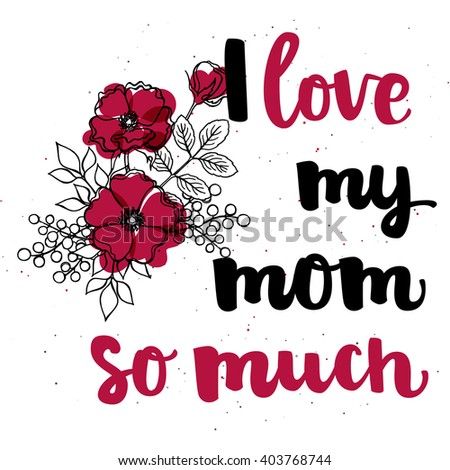 "Hand drawn black ink brush lettering ""I love my mom so much"" with flower composition on white background. Vector calligraphy for your print and web products: greeting cards, banners, gift tags."