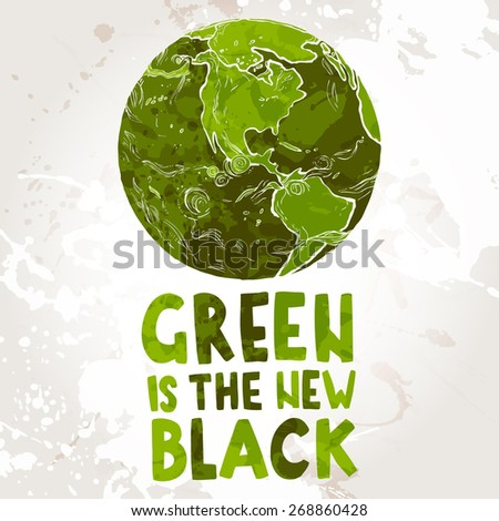 "hand drawn ecological illustration of Planet Earth with text ""Green is the new black"" - stock vector"