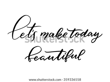 Hand drawn vector lettering. Motivating modern calligraphy. Inspiring  hand lettered quote for wall poster or mood bord. Home decoration. Printabale phrase. Let's make today beautiful - stock vector