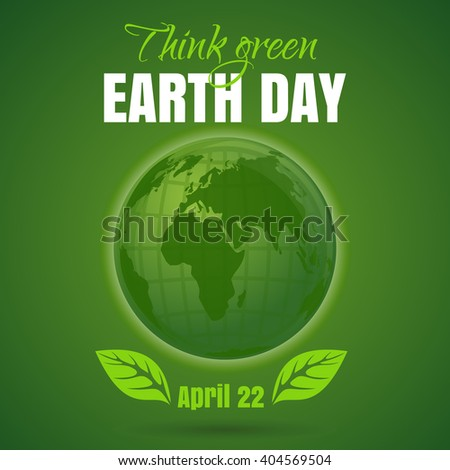 Happy Earth Day. Think green. April 22. Earth Day poster with earth globe symbol, foliage and greeting inscription on a green background. Vector Earth Day card - stock vector