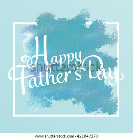 happy father day. love dad background, greeting card, watercolor and frame design. can be add text. - stock vector