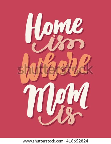 Home is where Mom is. Mother's Day greeting card. Vector hand lettering quote, typographic element for your design. Can be printed on T-shirts, bags, posters, invitations, cards, pillows. - stock vector