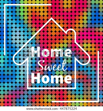 Home, sweet home over colorful dotted background. Design for your project, prints, cards, web etc.  - stock vector