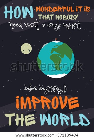 How wonderful it is that nobody need wait a single moment before beginning to improve the world. Inspiring wise motivation quote. - stock vector