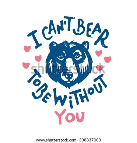 I can't Bear to be without you. Funny humorous print shirt graphics design. Gift idea. Happy Valentines Day Celebration Greeting Card vector illustration. Romantic dating cute flirt souvenir.  - stock vector