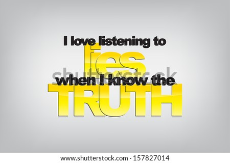 I love listening to lies when I know the truth. Typography poster. Motivational Background  (EPS10 Vector) - stock vector