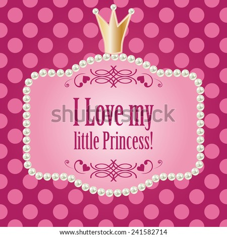 i love my little princess!  card for baby child, glamour girl and woman. realistic pearls frame with golden crown on cute bright pink purple polka dot background. vector illustration.  - stock vector