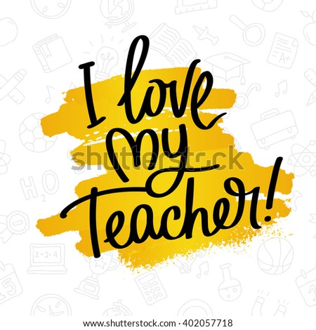 I Love My Teacher! Fashionable calligraphy. Excellent gift card to the Teacher's Day. Vector illustration on white background with smear of yellow paint ink and with school icons. Elements for design.