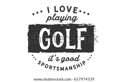 Charmant I Love Playing Golf, Itu0027s Good Sportsmanship. Golf Quotes