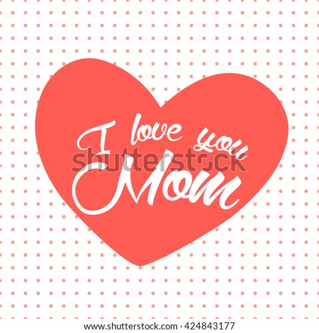 I love you Mom card. Mom card. Vector lettering card. I love you mom lettering