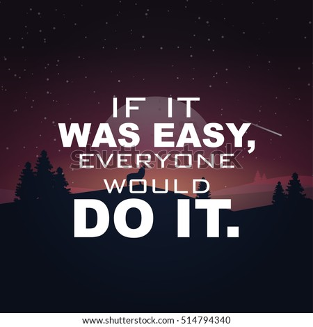 If it was easy, everyone would do it. Motivational poster.