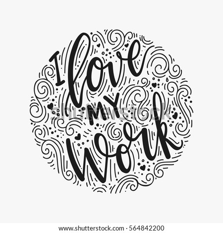 Inscription I Love my work, motivational quote lettering. Vector illustration. Calligraphy for the print typography