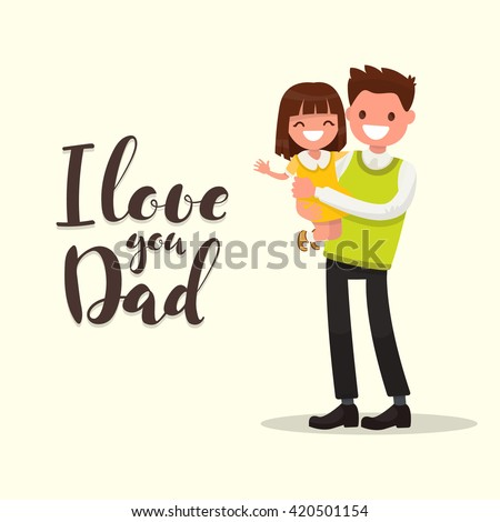 Inscription I LOVE YOU DAD. Father with daughter. Vector illustration of a flat design - stock vector