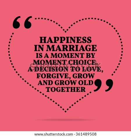 Inspirational love marriage quote. Happiness in marriage is a moment by moment choice. A decision to love, forgive, grow and grow old together. Simple design. Vector illustration - stock vector