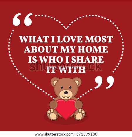 Inspirational love marriage quote. What I love most about my home is who I share it with. Simple design with teddy bear icon. Vector illustration