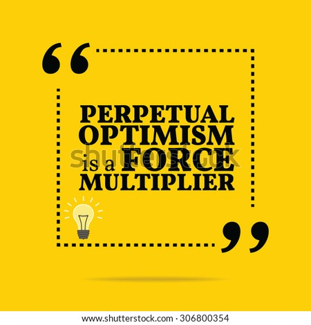 Inspirational motivational quote. Perpetual optimism is a force multiplier. Simple trendy design. - stock vector