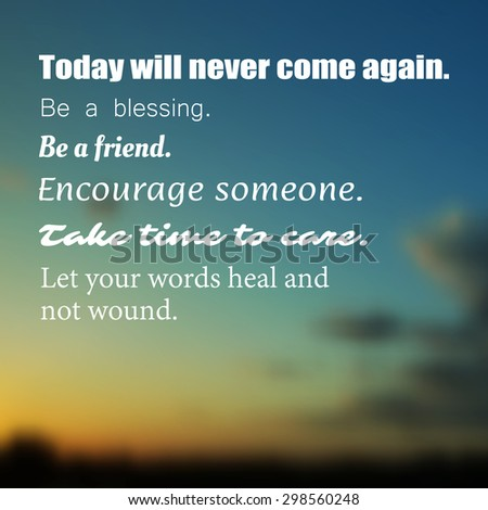 "Inspirational quote. ""Today will never come again. Be a blessing. Be a friend. Encourage someone. Take time to care. Let your words heal and not wound."". Wise on a blurry background - stock vector"