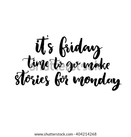 It's Friday, time to go make stories for Monday. Funny saying about week end. Vector black lettering isolated on white background. - stock vector