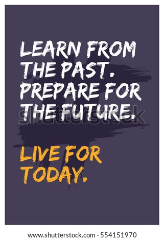 Learn From The Past. Prepare For The Future. Live For Today. (Motivational