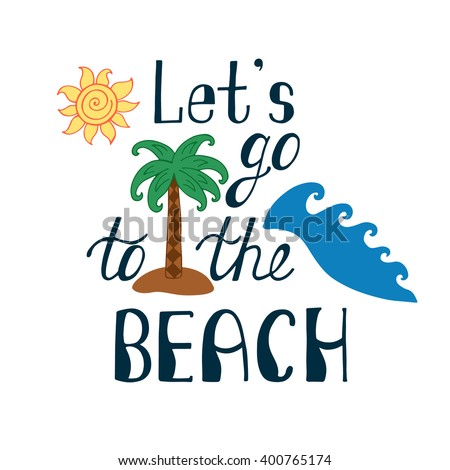 Let's go to the beach. Inspirational quote about summer. Modern typography phrase with hand drawn sun, waves, palm tree. Colorful lettering for print and poster. Holiday quote. - stock vector