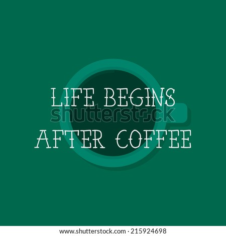 Life begins after coffee. Flat design cup, with text. Coffee quote, with coffee illustration. Use for menu, card, poster, brochure, banner, web. Easy to edit. Vector illustration - EPS10. - stock vector