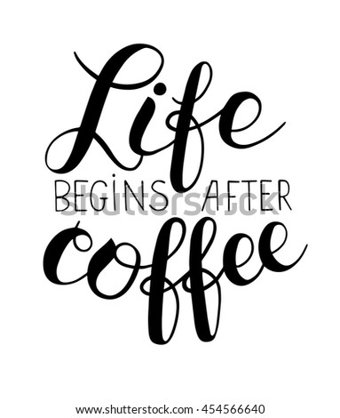 Life begins after coffee hand lettering inscription, modern motivational quote for print, poster, menu design, invitation and greeting cards, calligraphic vector illustration - stock vector