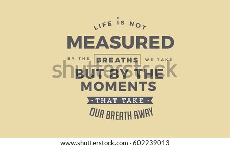 Life Is Not Measured By The Breaths We Take But By The Moments That Take Our