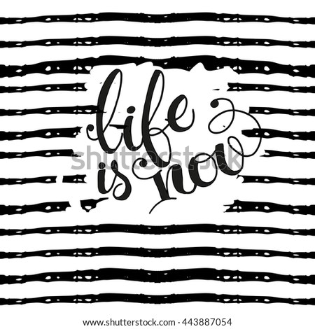 Life is now - hand painted ink brush pen modern calligraphy. Inspirational motivational quote.Isolated on white or black in stripes background. Hand drawn lettering .