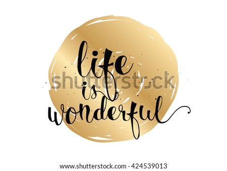 Life is wonderful inspirational inscription. Greeting card with calligraphy. Hand drawn lettering. Typography for invitation, banner, poster or clothing design. Vector quote.
